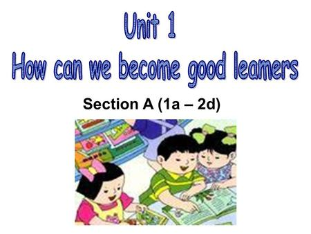 Section A (1a – 2d). How do you go to school ? How do you study for a test ? I study by working with my friends. How do you learn English? I study by.