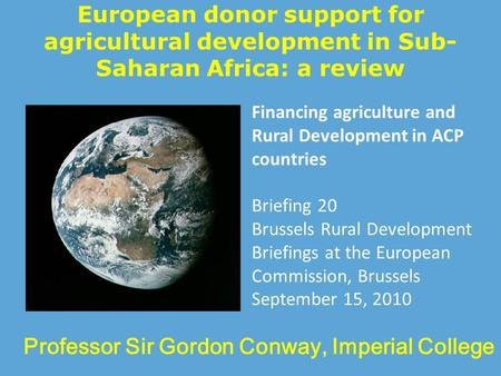 European donor support for agricultural development in Sub- Saharan Africa: a review Professor Sir Gordon Conway, Imperial College Financing agriculture.