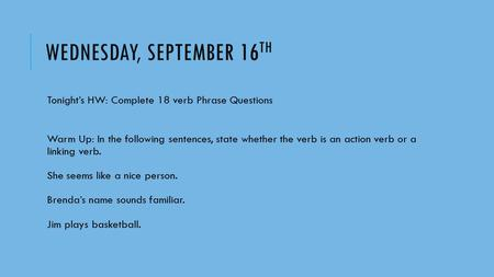 WEDNESDAY, SEPTEMBER 16 TH Tonight's HW: Complete 18 verb Phrase Questions Warm Up: In the following sentences, state whether the verb is an action verb.