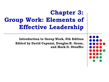 Chapter 3: Group Work: Elements of Effective Leadership Introduction to Group Work, 5th Edition Edited by David Capuzzi, Douglas R. Gross, and Mark D.