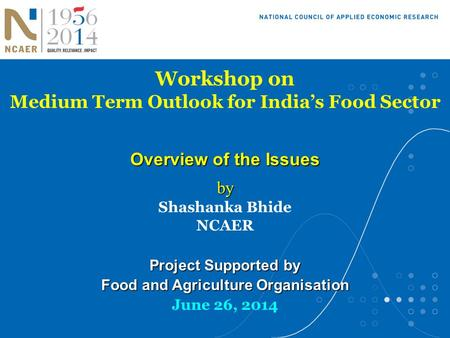 Workshop on Medium Term Outlook for India's Food Sector Overview of the Issues by by Shashanka Bhide NCAER Project Supported by Food and Agriculture Organisation.