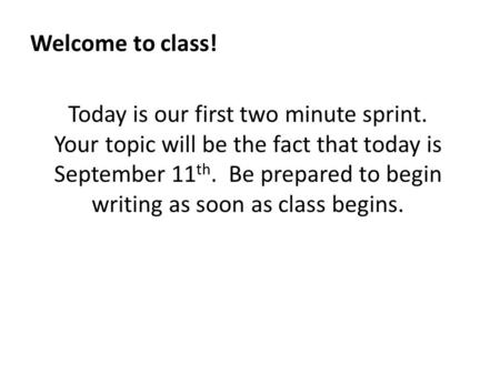 Welcome to class! Today is our first two minute sprint. Your topic will be the fact that today is September 11 th. Be prepared to begin writing as soon.