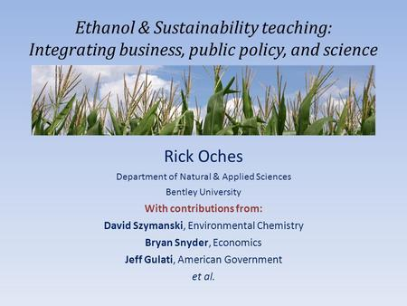 Ethanol & Sustainability teaching: Integrating business, public policy, and science Rick Oches Department of Natural & Applied Sciences Bentley University.