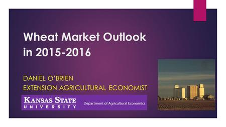 Wheat Market Outlook in 2015-2016 DANIEL O'BRIEN EXTENSION AGRICULTURAL ECONOMIST.