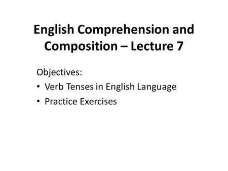 English Comprehension and Composition – Lecture 7 Objectives: Verb Tenses in English Language Practice Exercises.