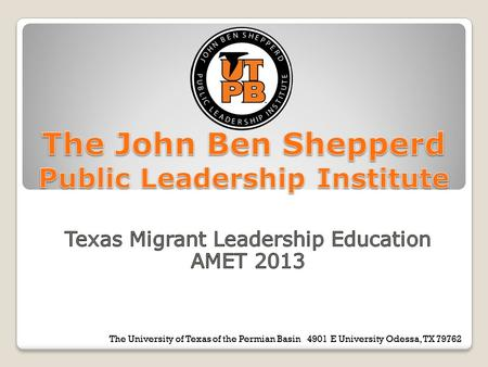 The University of Texas of the Permian Basin 4901 E University Odessa, TX 79762 The Joh Ben Shepperd Public Leadership Institute.