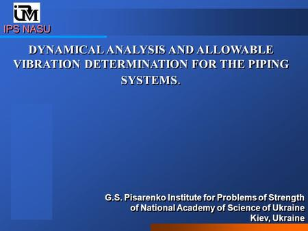 IPS NASU DYNAMICAL ANALYSIS AND ALLOWABLE VIBRATION DETERMINATION FOR THE PIPING SYSTEMS. G.S. Pisarenko Institute for Problems of Strength of National.