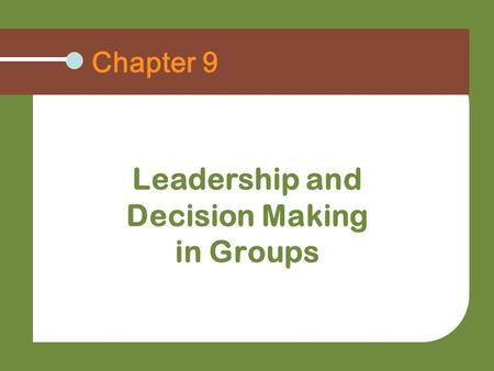 Chapter 9 Leadership and Decision Making in Groups.