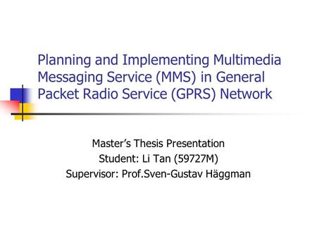 Planning and Implementing Multimedia Messaging Service (MMS) in General Packet Radio Service (GPRS) Network Master's Thesis Presentation Student: Li Tan.