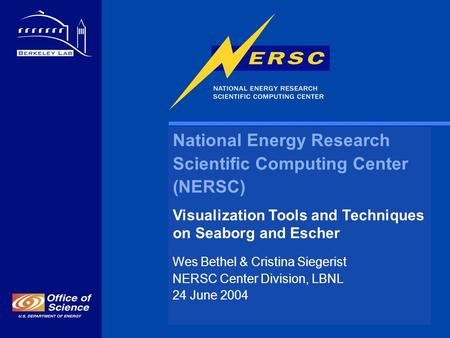 National Energy Research Scientific Computing Center (NERSC) Visualization Tools and Techniques on Seaborg and Escher Wes Bethel & Cristina Siegerist NERSC.