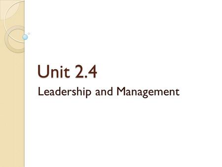 Unit 2.4 Leadership and Management. Introduction Leadership art of influence Management science of reason ◦ Senior Management ◦ Middle Management ◦ Junior/Supervisory.