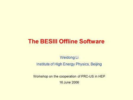 The BESIII Offline Software Weidong Li Institute of High Energy Physics, Beijing Workshop on the cooperation of PRC-US in HEP 16 June 2006.