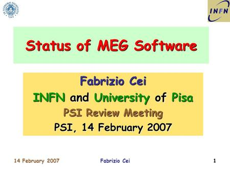 14 February 2007Fabrizio Cei1 INFN and University of Pisa PSI Review Meeting PSI, 14 February 2007 Status of MEG Software.