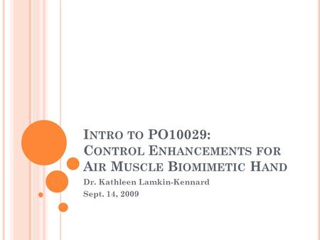 I NTRO TO PO10029: C ONTROL E NHANCEMENTS FOR A IR M USCLE B IOMIMETIC H AND Dr. Kathleen Lamkin-Kennard Sept. 14, 2009.