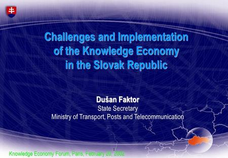 1 Challenges and Implementation of the Knowledge Economy in the Slovak Republic Dušan Faktor State Secretary Ministry of Transport, Posts and Telecommunication.
