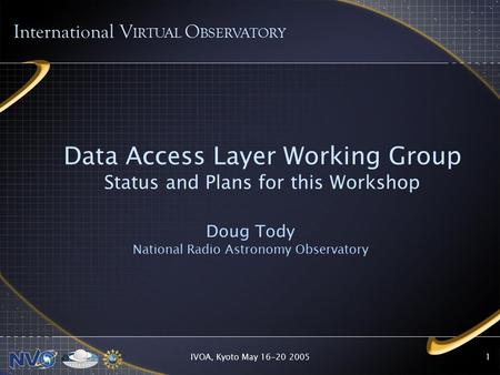 IVOA, Kyoto May 16-20 20051 Data Access Layer Working Group Status and Plans for this Workshop Doug Tody National Radio Astronomy Observatory International.