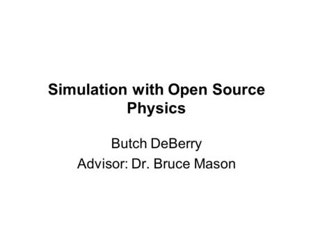 Simulation with Open Source Physics Butch DeBerry Advisor: Dr. Bruce Mason.