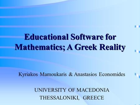 Educational Software for Mathematics; A Greek Reality Kyriakos Mamoukaris & Anastasios Economides UNIVERSITY OF MACEDONIA THESSALONIKI, GREECE.