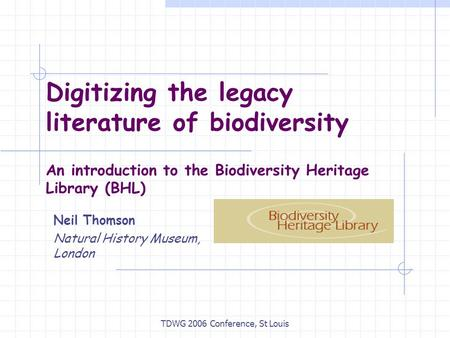TDWG 2006 Conference, St Louis Digitizing the legacy literature of biodiversity An introduction to the Biodiversity Heritage Library (BHL) Neil Thomson.