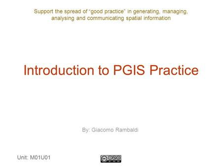 "Support the spread of ""good practice"" in generating, managing, analysing and communicating spatial information Introduction to PGIS Practice By: Giacomo."