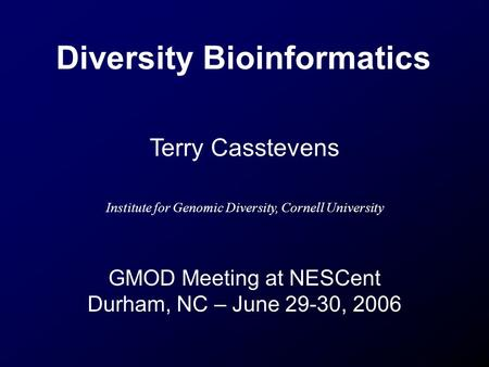 Diversity Bioinformatics Terry Casstevens Institute for Genomic Diversity, Cornell University GMOD Meeting at NESCent Durham, NC – June 29-30, 2006.