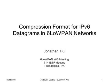 03/11/200871st IETF Meeting - 6LoWPAN WG1 Compression Format for IPv6 Datagrams in 6LoWPAN Networks Jonathan Hui 6LoWPAN WG Meeting 71 st IETF Meeting.