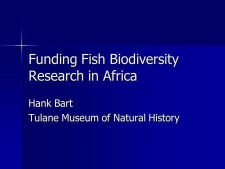 Funding Fish Biodiversity Research in Africa Hank Bart Tulane Museum of Natural History.