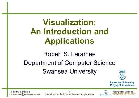 Robert S. Laramee 1 Visualization: An Introduction and Applications Robert S. Laramee Department of Computer Science Swansea.