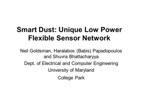 Smart Dust: Unique Low Power Flexible Sensor Network Neil Goldsman, Haralabos (Babis) Papadopoulos and Shuvra Bhattacharyya Dept. of Electrical and Computer.