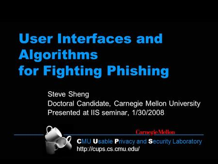 C MU U sable P rivacy and S ecurity Laboratory  User Interfaces and Algorithms for Fighting Phishing Steve Sheng Doctoral Candidate,