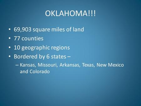 OKLAHOMA!!! 69,903 square miles of land 77 counties 10 geographic regions Bordered by 6 states – – Kansas, Missouri, Arkansas, Texas, New Mexico and Colorado.