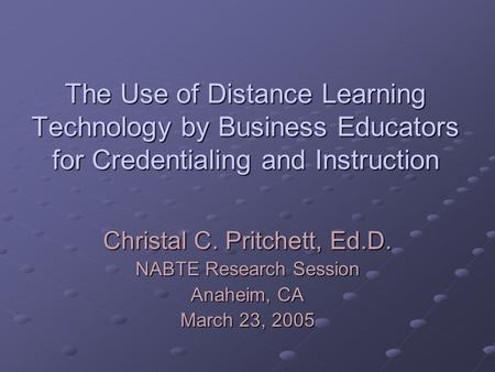The Use of Distance Learning Technology by Business Educators for Credentialing and Instruction Christal C. Pritchett, Ed.D. NABTE Research Session Anaheim,