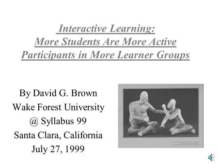 Interactive Learning: More Students Are More Active Participants in More Learner Groups By David G. Brown Wake Forest Syllabus 99 Santa Clara,