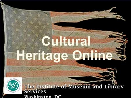 Cultural Heritage Online The Institute of Museum and Library Services Washington, DC.