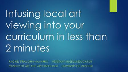 Infusing local art viewing into your curriculum in less than 2 minutes RACHEL STRAUGHN-NAVARROASSISTANT MUSEUM EDUCATOR MUSEUM OF ART AND ARCHAEOLOGYUNIVERSITY.