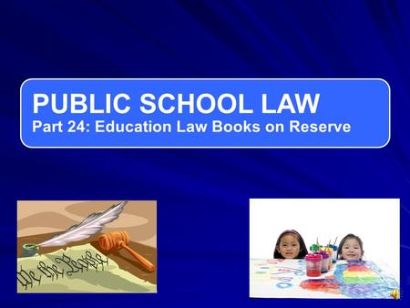 PUBLIC SCHOOL LAW Part 24: Education Law Books on Reserve.