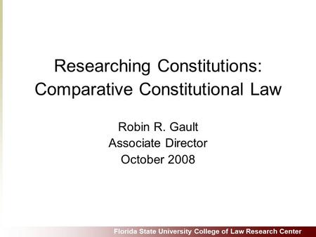 Florida State University College of Law Research Center Researching Constitutions: Comparative Constitutional Law Robin R. Gault Associate Director October.