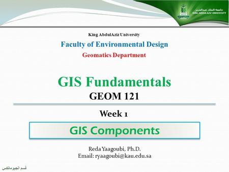 قسم الجيوماتكس Geomatics Department King AbdulAziz University Faculty of Environmental Design GIS Components GIS Fundamentals GEOM 121 Reda Yaagoubi, Ph.D.