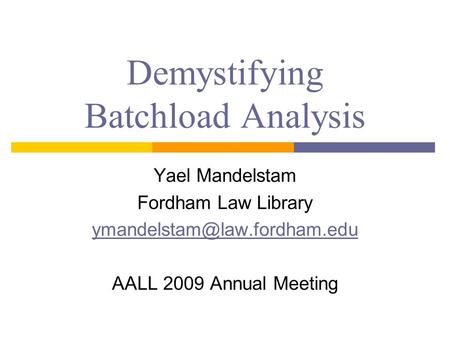 Demystifying Batchload Analysis Yael Mandelstam Fordham Law Library AALL 2009 Annual Meeting.