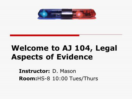Welcome to AJ 104, Legal Aspects of Evidence Instructor: D. Mason Room:HS-8 10:00 Tues/Thurs.