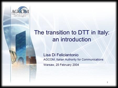 1 The transition to DTT in Italy: an introduction Lisa Di Feliciantonio AGCOM, Italian Authority for Communications Warsaw, 25 February 2004.