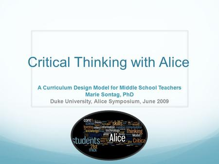 Critical Thinking with Alice A Curriculum Design Model for Middle School Teachers Marie Sontag, PhD Duke University, Alice Symposium, June 2009.