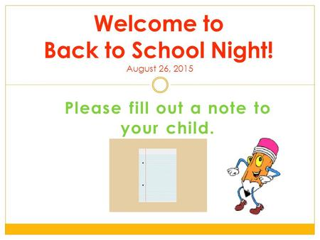Please fill out a note to your child. Welcome to Back to School Night! August 26, 2015.