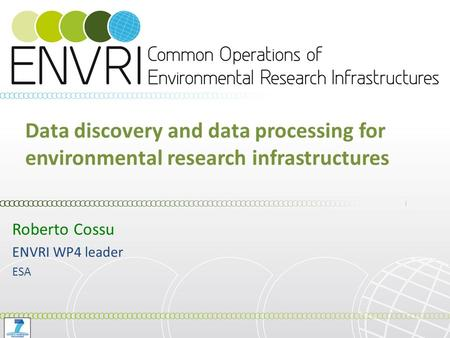 Data discovery and data processing for environmental research infrastructures Roberto Cossu ENVRI WP4 leader ESA.