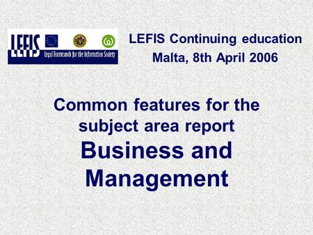 Common features for the subject area report Business and Management LEFIS Continuing education Malta, 8th April 2006.