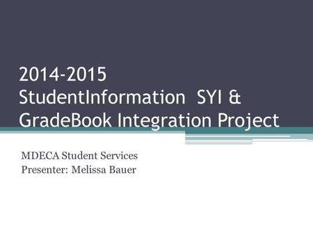 2014-2015 StudentInformation SYI & GradeBook Integration Project MDECA Student Services Presenter: Melissa Bauer.