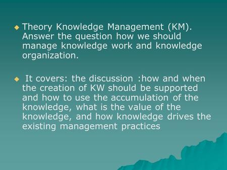   Theory Knowledge Management (KM). Answer the question how we should manage knowledge work and knowledge organization.   It covers: the discussion.