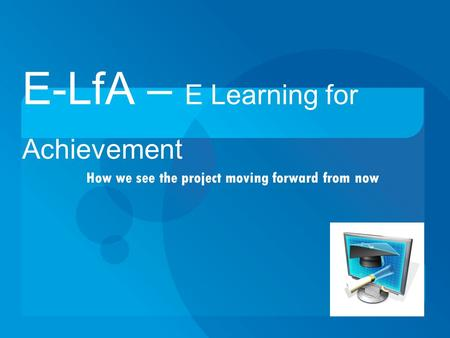 How we see the project moving forward from now E-LfA – E Learning for Achievement.