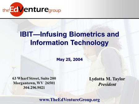 IBIT—Infusing Biometrics and Information Technology May 25, 2004 Lydotta M. Taylor President 63 Wharf Street, Suite 200 Morgantown, WV 26501 304.296.9021.