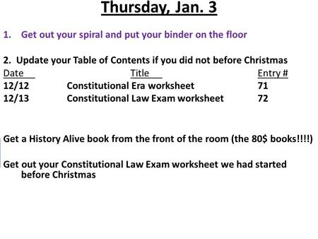 Thursday, Jan. 3 1.Get out your spiral and put your binder on the floor 2. Update your Table of Contents if you did not before Christmas DateTitleEntry.